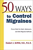 Griffith, Ceabert J.: 50 Ways to Control Migraines: Proven Relief for Adult, Adolescent, and Child Migraine Sufferers