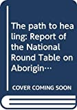 Canada: The Path to Healing: Report of the National Round Table on Aboriginal Health and Social Issues