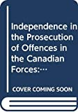 O'Reilly, James W.: Independence in the Prosecution of Offences in the Canadian Forces: Military Policing and Prosecutorial Discretion