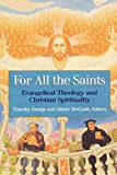 George, Timothy: For all the Saints: Evangelical Theology and Christian Spirituality