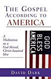 Dark, David: The Gospel According To America: A Meditation On A God-Blessed, Christ-Haunted Idea