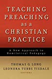 Thomas G. Long: Teaching Preaching as a Christian Practice: A New Approach to Homiletical Pedagogy