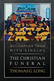 Long, Thomas G.: Accompany Them with Singing--The Christian Funeral