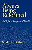 Guthrie, Shirley C.: Always Being Reformed: Faith for a Fragmented World