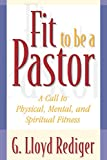 Rediger, G. Lloyd: Fit to Be a Pastor: A Call to Physical, Mental, and Spiritual Fitness