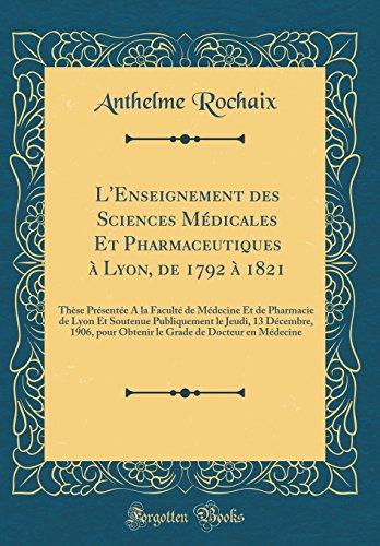 lenseignement-des-sciences-mdicales-et-pharmaceutiques-lyon-de-1792-1821-thse-prsente-a-la-facult-de-mdecine-et-de-pharmacie-de-lyon-et-grade-de-docteur-en-mdecine-french-edition
