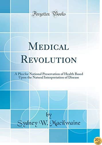 TMedical Revolution: A Plea for National Preservation of Health Based Upon the Natural Interpretation of Disease (Classic Reprint)