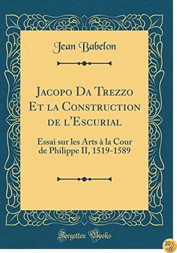 Jacopo Da Trezzo Et la Construction de l'Escurial: Essai sur les Arts à la Cour de Philippe II, 1519-1589 (Classic Reprint) (French Edition)