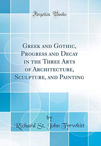 greek-and-gothic-progress-and-decay-in-the-three-arts-of-architecture-sculpture-and-painting-classic-reprint