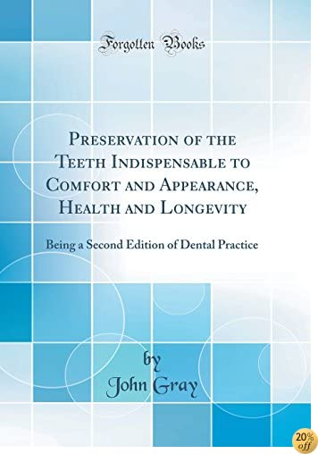 Preservation of the Teeth Indispensable to Comfort and Appearance, Health and Longevity: Being a Second Edition of Dental Practice (Classic Reprint)