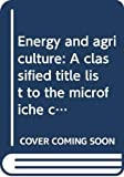Microfilming Corporation of America: Energy and agriculture: A classified title list to the microfiche collection (A Current research topics publication)