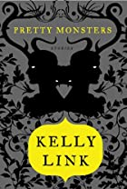 Pretty Monsters: Stories by Kelly Link