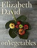 David, Elizabeth: Elizabeth David on Vegetables