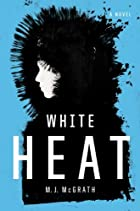 White Heat: A Novel by M. J. McGrath
