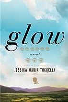 Glow: A Novel by Jessica Maria Tuccelli