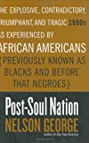 George, Nelson: Post-Soul Nation: The Explosive, Contradictory, Triumphant, and Tragic 1980s As Experienced by African Americans (Previously Known As Blacks and Before That Negroes