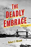 Mrazek, Robert J.: The Deadly Embrace: A Novel of World War II