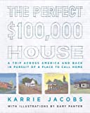 Jacobs, Karrie: The Perfect $100,000 House: A Trip Across America and Back in Pursuit of a Place to Call Home