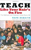 Esquith, Rafe: Teach Like Your Hair&#39;s on Fire: The Methods and Madness Inside Room 56