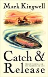 Kingwell, Mark: Catch &amp; Release: Trout Fishing and the Meaning of Life