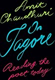 Amit Chaudhuri: On Tagore Reading the Poet Today
