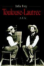 Toulouse-Lautrec: A Life by Julia Frey
