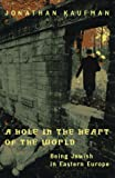 Kaufman, Jonathan: A Hole in the Heart of the World : Being Jewish in Eastern Europe