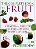 Flowerdew, Bob: Bob Flowerdew's the Complete Book of Fruit: A Practical Guide to Growing and Using Fruits and Nuts