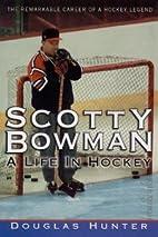 Scotty Bowman: A Life in Hockey by Douglas…