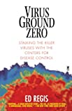 Regis, Ed: Virus Ground Zero: Stalking the Killer Viruses with the Centers for Disease Control