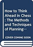 Horowitz, I. A.: How to Think Ahead in Chess: The Methods and Techniques of Planning Your Entire Game
