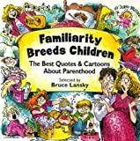 Lansky, Bruce: Familiarity Breeds Children: The Best Quotes and Cartoons about Parenthood