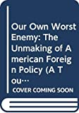 Lake, Anthony: Our Own Worst Enemy: The Unmaking of American Foreign Policy