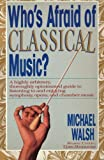 Walsh, Michael: WHO'S AFRAID OF CLASSICAL MUSIC?: A highly arbitrary and thoroughly opinionated guide to listening to and enjoying symphony, opera and chamber music