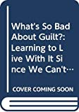 Wechsler, Harlan J.: What's So Bad About Guilt?: Learning to Live With It Since We Can't Live Without It