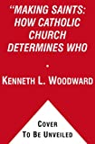 Woodward, Kenneth L.: Making Saints: How the Catholic Church Determines Who Becomes a Saint, Who Doesn'T, and Why