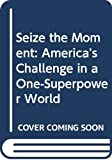 Richard Milhous Nixon: Seize the Moment: America's Challenge in a One-Superpower World