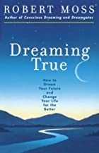 Dreaming True: How to Dream Your Future and…