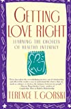 Gorski, Terence T.: Getting Love Right: Learning the Choices of Healthy Intimacy