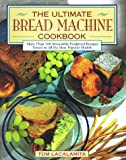 Lacalamita, Tom: The Ultimate Bread Machine Cookbook: More Than 100 Irresistible Foolproof Recipes Tested in All the Most Popular Models
