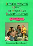 Lansky, Bruce: If We'd Wanted Quiet, We Would Have Raised Goldfish : Poems for Parents