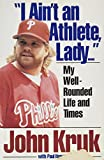 Kruk, John: I Ain't an Athlete, Lady...: My Well-Rounded Life and Times