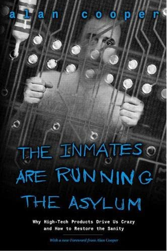 the-inmates-are-running-the-asylum-why-high-tech-products-drive-us-crazy-and-how-to-restore-the-sanity