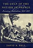 David A. Bell: The Cult of the Nation in France: Inventing Nationalism, 1680-1800