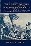 Bell, David Avrom: Cult of the Nation in France: Inventing Nationalism 1680-1800