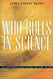 Brown, James Robert: Who Rules in Science: An Opinionated Guide to the Wars