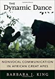 King, Barbara J.: The Dynamic Dance: Nonvocal Communication in African Great Apes