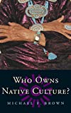 Brown, Michael F.: Who Owns Native Culture?