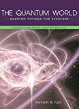 Ford, Kenneth William: The Quantum World: Quantum Physics for Everyone