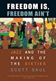 Saul, Scott: Freedom Is, Freedom Ain't: Jazz And the Making of the Sixties